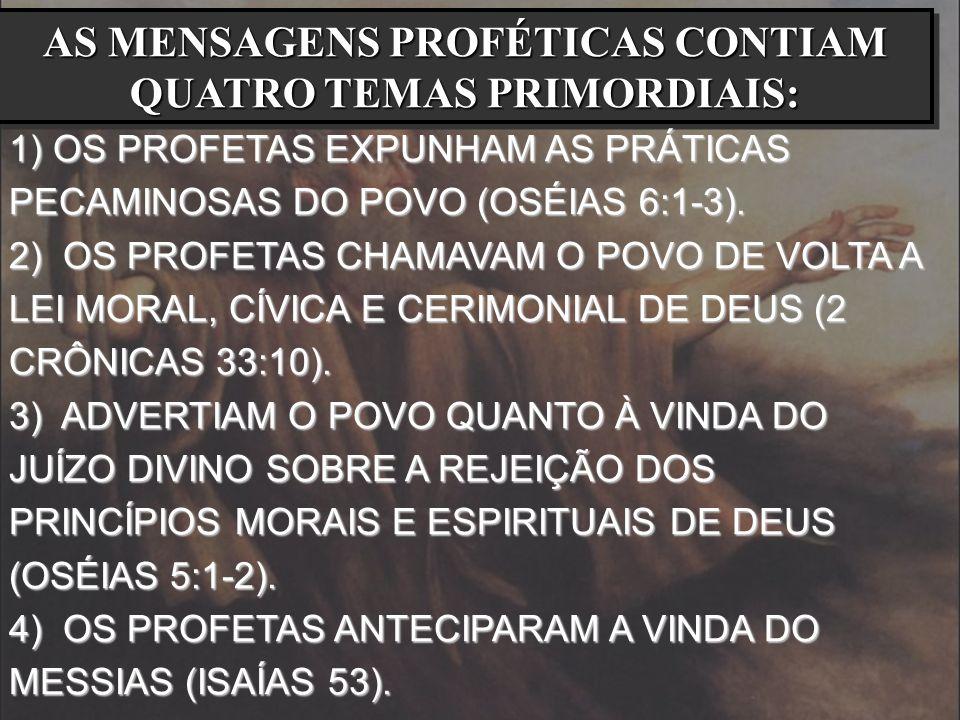 AS MENSAGENS PROFÉTICAS CONTIAM QUATRO TEMAS PRIMORDIAIS: 1) OS PROFETAS EXPUNHAM AS PRÁTICAS PECAMINOSAS DO POVO (OSÉIAS 6:1-3). 2) OS PROFETAS CHAMA
