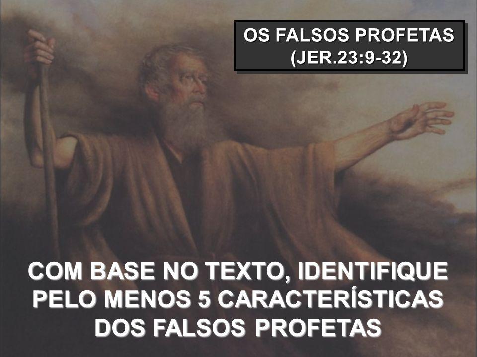 OS FALSOS PROFETAS (JER.23:9-32) COM BASE NO TEXTO, IDENTIFIQUE PELO MENOS 5 CARACTERÍSTICAS DOS FALSOS PROFETAS