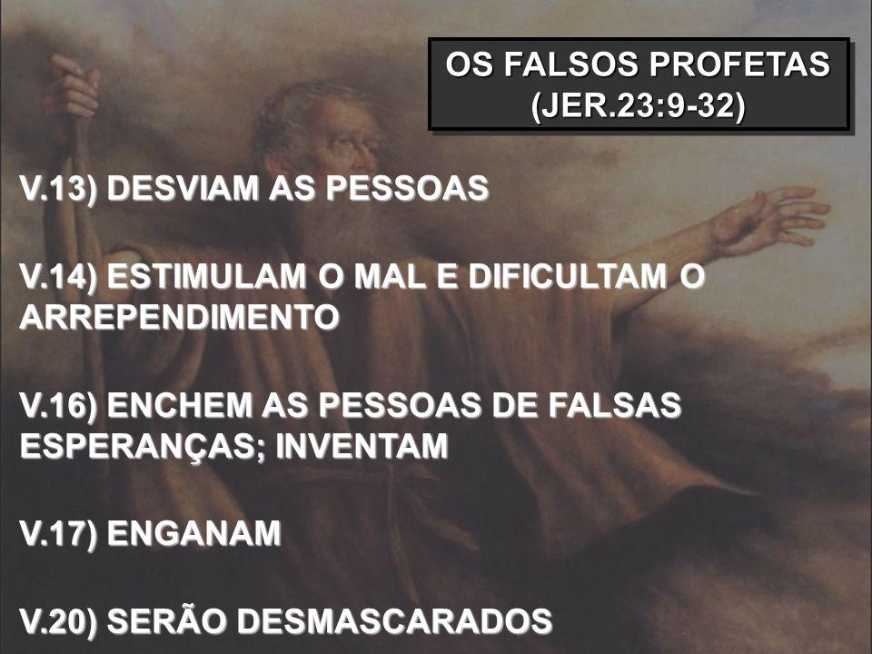 OS FALSOS PROFETAS (JER.23:9-32) V.13) DESVIAM AS PESSOAS V.14) ESTIMULAM O MAL E DIFICULTAM O ARREPENDIMENTO V.16) ENCHEM AS PESSOAS DE FALSAS ESPERA