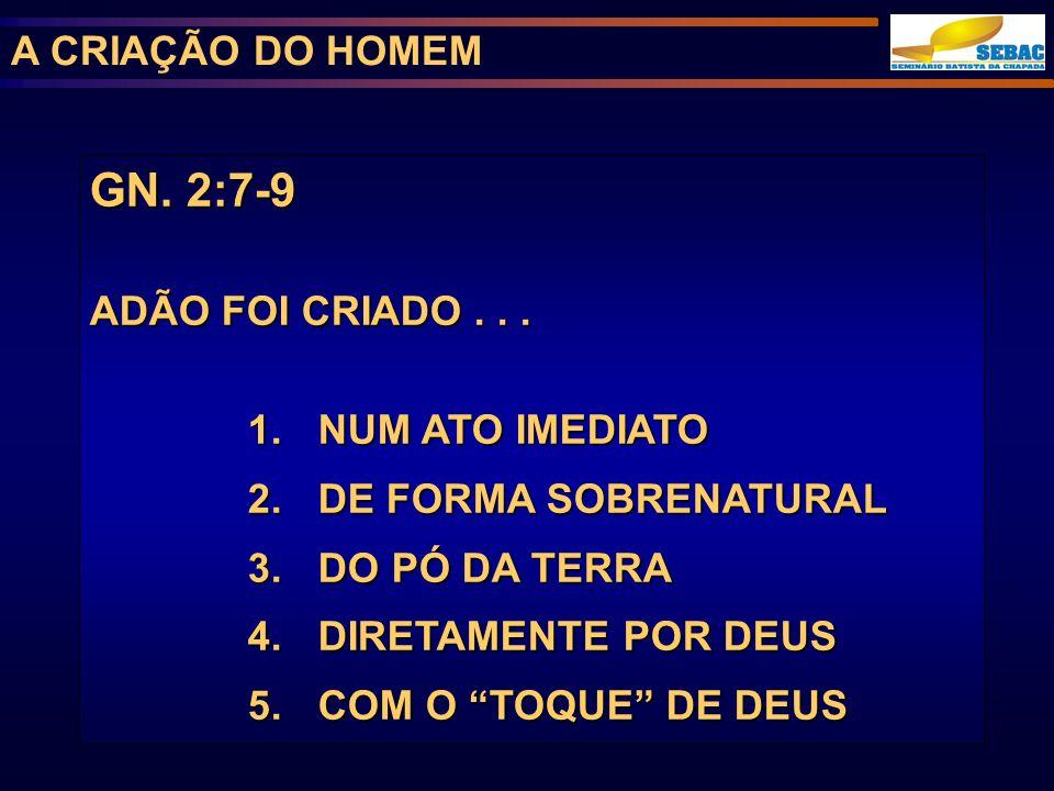 A CRIAÇÃO DO HOMEM GN. 2:7-9 ADÃO FOI CRIADO... 1. NUM ATO IMEDIATO 2. DE FORMA SOBRENATURAL 3. DO PÓ DA TERRA 4. DIRETAMENTE POR DEUS 5. COM O TOQUE