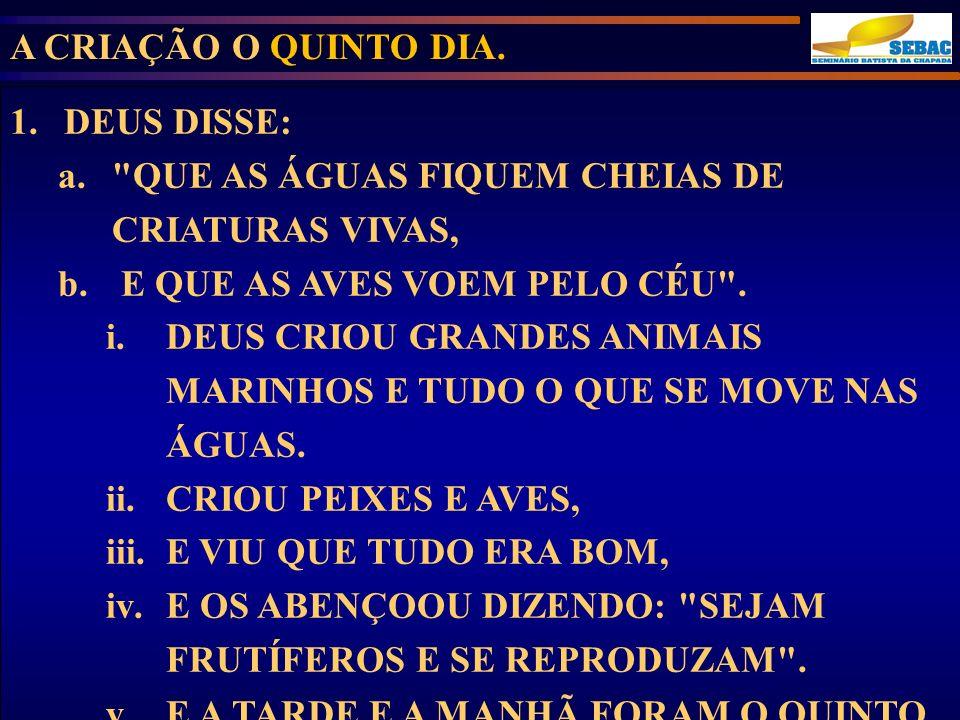 A CRIAÇÃO O QUINTO DIA. 1.DEUS DISSE: a.
