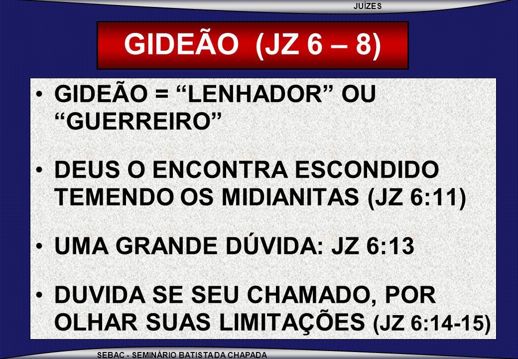 JUÍZES SEBAC - SEMINÁRIO BATISTA DA CHAPADA GIDEÃO (JZ 6 – 8) GIDEÃO = LENHADOR OU GUERREIRO DEUS O ENCONTRA ESCONDIDO TEMENDO OS MIDIANITAS (JZ 6:11)