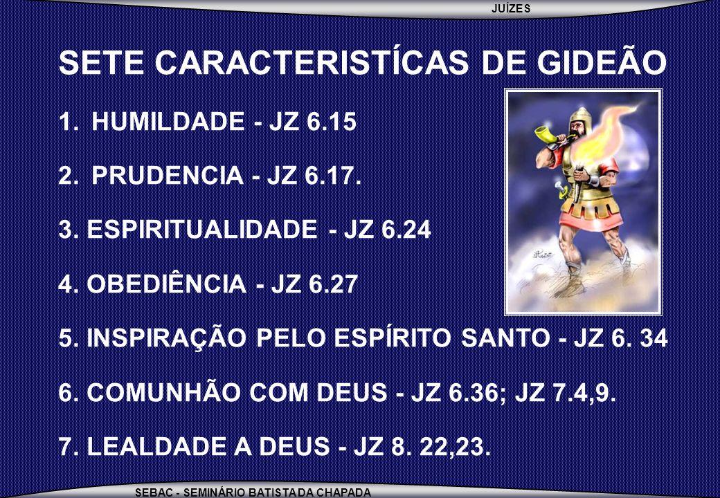JUÍZES SEBAC - SEMINÁRIO BATISTA DA CHAPADA SETE CARACTERISTÍCAS DE GIDEÃO 1.HUMILDADE - JZ 6.15 2.PRUDENCIA - JZ 6.17. 3. ESPIRITUALIDADE - JZ 6.24 4