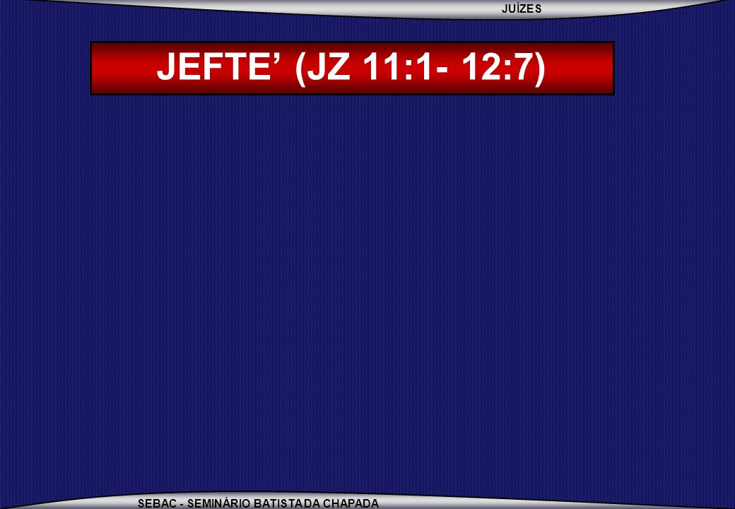 JUÍZES SEBAC - SEMINÁRIO BATISTA DA CHAPADA JEFTE (JZ 11:1- 12:7) JEFTÉ =