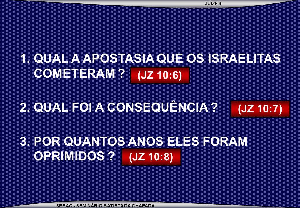 JUÍZES SEBAC - SEMINÁRIO BATISTA DA CHAPADA 1.QUAL A APOSTASIA QUE OS ISRAELITAS COMETERAM ? 2.QUAL FOI A CONSEQUÊNCIA ? 3.POR QUANTOS ANOS ELES FORAM