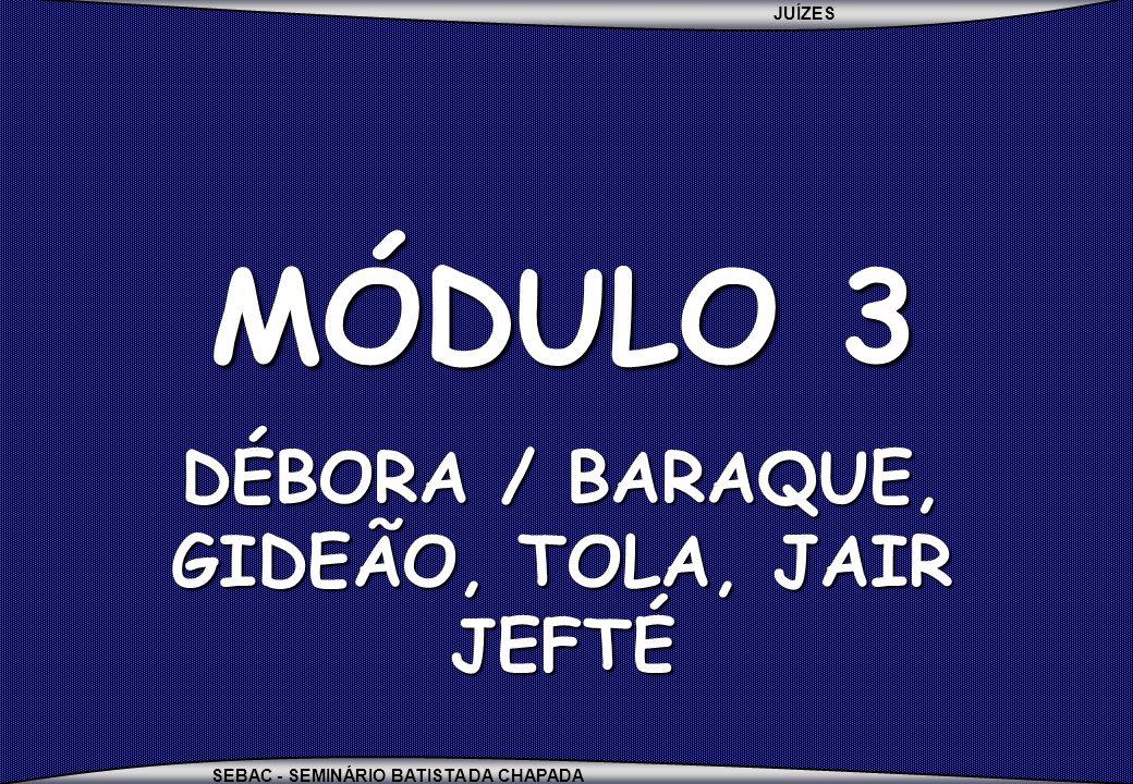 JUÍZES SEBAC - SEMINÁRIO BATISTA DA CHAPADA MÓDULO 3 DÉBORA / BARAQUE, GIDEÃO, TOLA, JAIR JEFTÉ