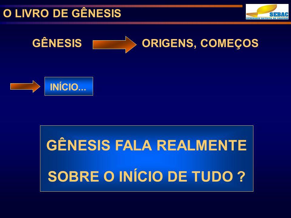 O LIVRO DE GÊNESIS GÊNESIS ORIGENS, COMEÇOS INÍCIO...