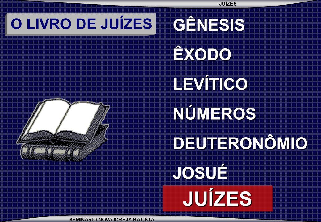 JUÍZES SEMINÁRIO NOVA IGREJA BATISTA O LIVRO DE JUÍZES GÊNESISÊXODOLEVÍTICONÚMEROSDEUTERONÔMIOJOSUÉ JUÍZES