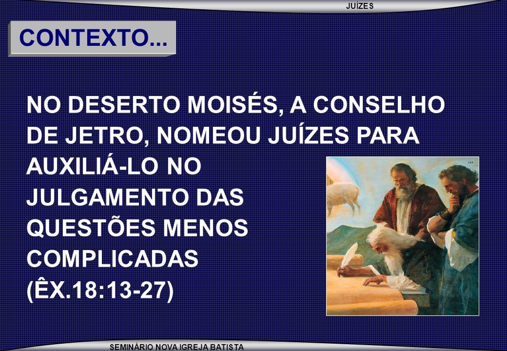 JUÍZES SEMINÁRIO NOVA IGREJA BATISTA NO DESERTO MOISÉS, A CONSELHO DE JETRO, NOMEOU JUÍZES PARA AUXILIÁ-LO NO JULGAMENTO DAS QUESTÕES MENOS COMPLICADAS (ÊX.18:13-27) CONTEXTO...