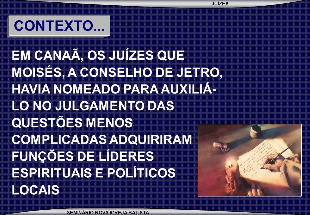 JUÍZES SEMINÁRIO NOVA IGREJA BATISTA EM CANAÃ, OS JUÍZES QUE MOISÉS, A CONSELHO DE JETRO, HAVIA NOMEADO PARA AUXILIÁ- LO NO JULGAMENTO DAS QUESTÕES MENOS COMPLICADAS ADQUIRIRAM FUNÇÕES DE LÍDERES ESPIRITUAIS E POLÍTICOS LOCAIS CONTEXTO...