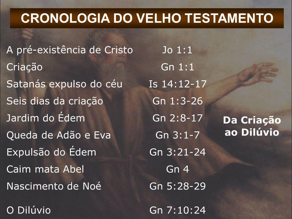 CRONOLOGIA DO VELHO TESTAMENTO A pré-existência de CristoJo 1:1 Da Criação ao Dilúvio CriaçãoGn 1:1 Satanás expulso do céuIs 14:12-17 Seis dias da cri