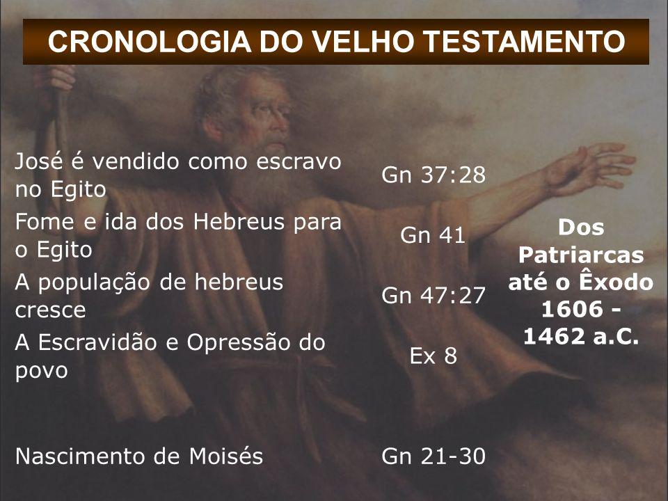 CRONOLOGIA DO VELHO TESTAMENTO José é vendido como escravo no Egito Gn 37:28 Dos Patriarcas até o Êxodo 1606 - 1462 a.C. Fome e ida dos Hebreus para o