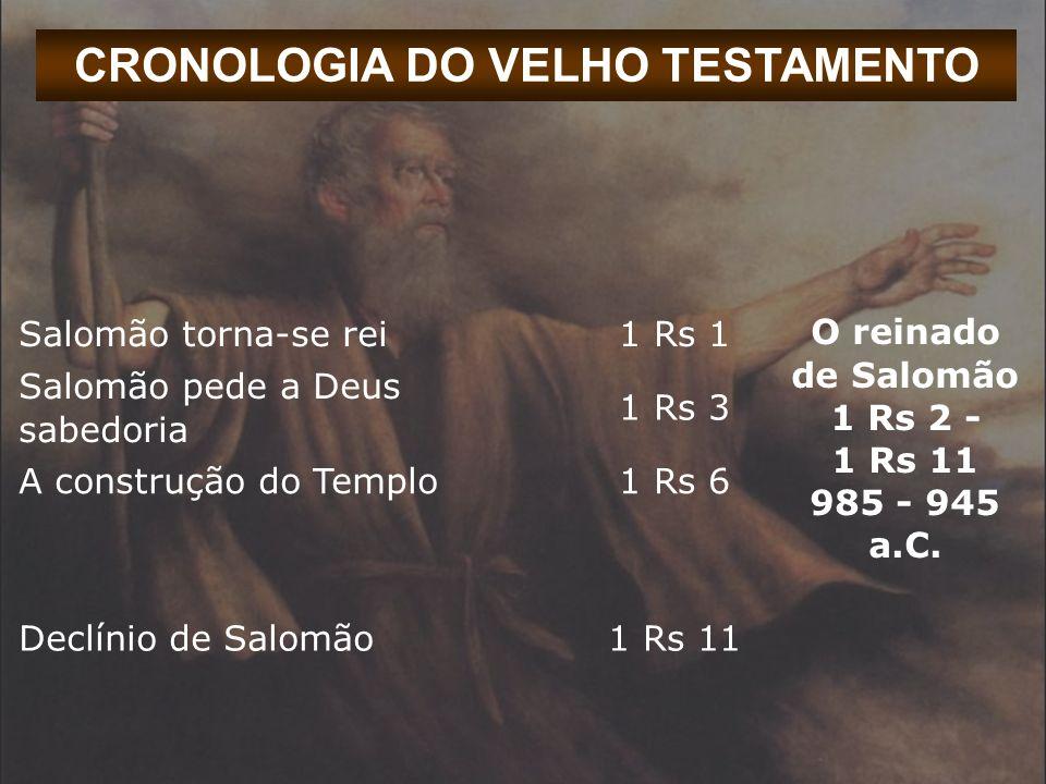 CRONOLOGIA DO VELHO TESTAMENTO Salomão torna-se rei1 Rs 1 O reinado de Salomão 1 Rs 2 - 1 Rs 11 985 - 945 a.C. Salomão pede a Deus sabedoria 1 Rs 3 A