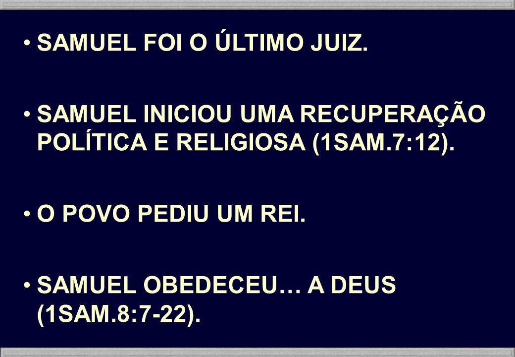 SAMUEL FOI O ÚLTIMO JUIZ. SAMUEL INICIOU UMA RECUPERAÇÃO POLÍTICA E RELIGIOSA (1SAM.7:12). O POVO PEDIU UM REI. SAMUEL OBEDECEU… A DEUS (1SAM.8:7-22).