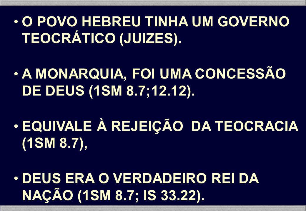 O POVO HEBREU TINHA UM GOVERNO TEOCRÁTICO (JUIZES). A MONARQUIA, FOI UMA CONCESSÃO DE DEUS (1SM 8.7;12.12). EQUIVALE À REJEIÇÃO DA TEOCRACIA (1SM 8.7)