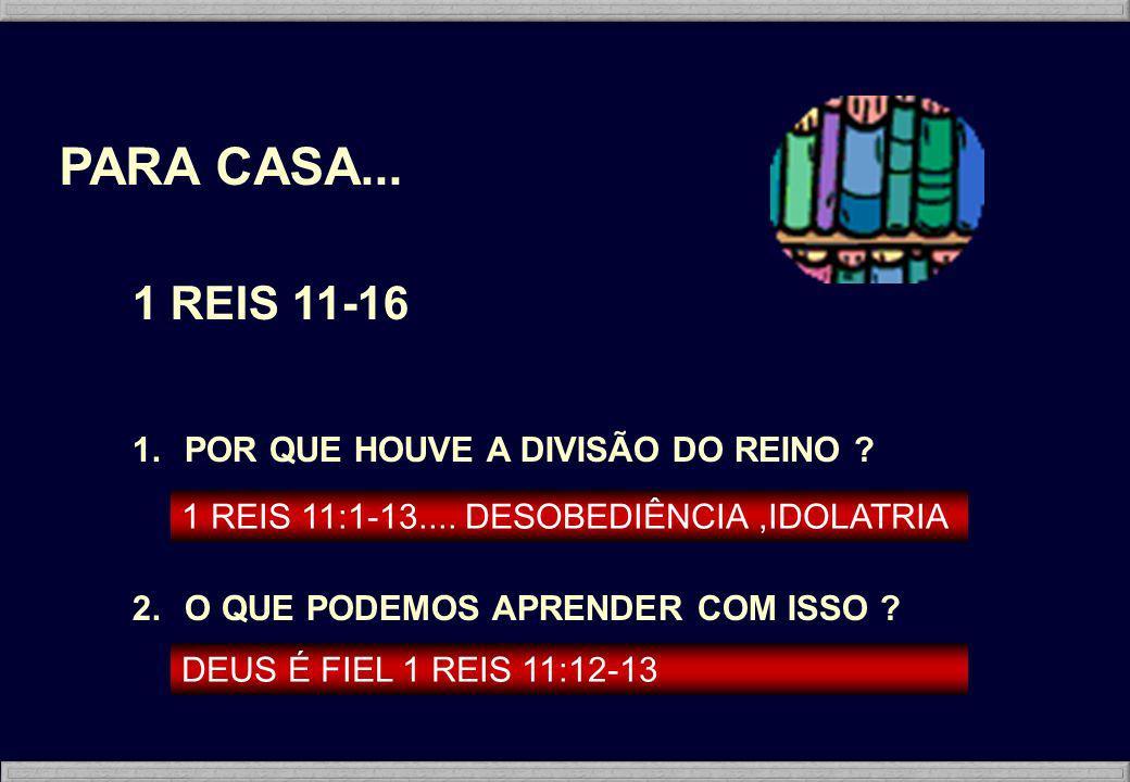 PARA CASA... 1 REIS 11-16 1.POR QUE HOUVE A DIVISÃO DO REINO ? 2.O QUE PODEMOS APRENDER COM ISSO ? 1 REIS 11:1-13.... DESOBEDIÊNCIA,IDOLATRIA DEUS É F