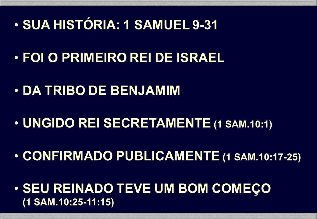 SUA HISTÓRIA: 1 SAMUEL 9-31 FOI O PRIMEIRO REI DE ISRAEL DA TRIBO DE BENJAMIM UNGIDO REI SECRETAMENTE (1 SAM.10:1) CONFIRMADO PUBLICAMENTE (1 SAM.10:1