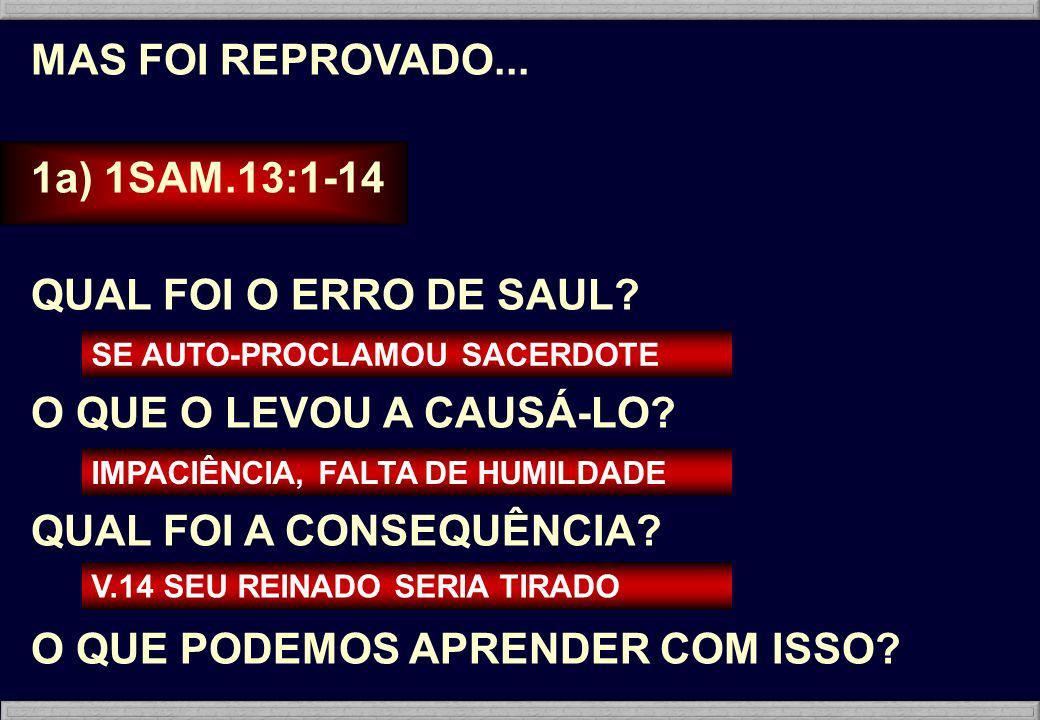 MAS FOI REPROVADO... 1a) 1SAM.13:1-14 QUAL FOI O ERRO DE SAUL? O QUE O LEVOU A CAUSÁ-LO? QUAL FOI A CONSEQUÊNCIA? O QUE PODEMOS APRENDER COM ISSO? SE