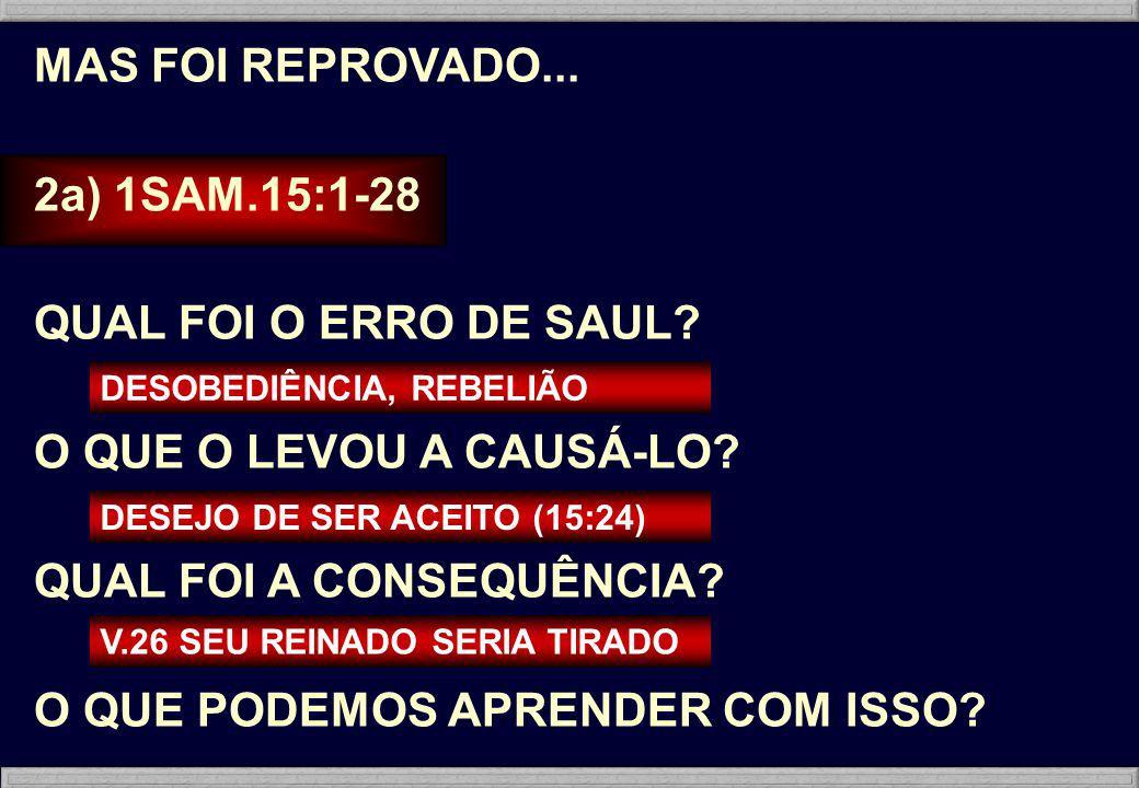 MAS FOI REPROVADO... 2a) 1SAM.15:1-28 QUAL FOI O ERRO DE SAUL? O QUE O LEVOU A CAUSÁ-LO? QUAL FOI A CONSEQUÊNCIA? O QUE PODEMOS APRENDER COM ISSO? DES
