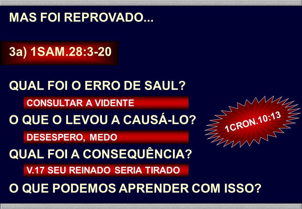 MAS FOI REPROVADO... 3a) 1SAM.28:3-20 QUAL FOI O ERRO DE SAUL? O QUE O LEVOU A CAUSÁ-LO? QUAL FOI A CONSEQUÊNCIA? O QUE PODEMOS APRENDER COM ISSO? CON