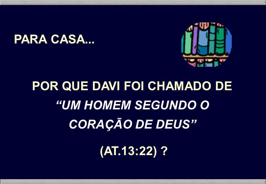PARA CASA... POR QUE DAVI FOI CHAMADO DE UM HOMEM SEGUNDO O CORAÇÃO DE DEUS (AT.13:22) ?
