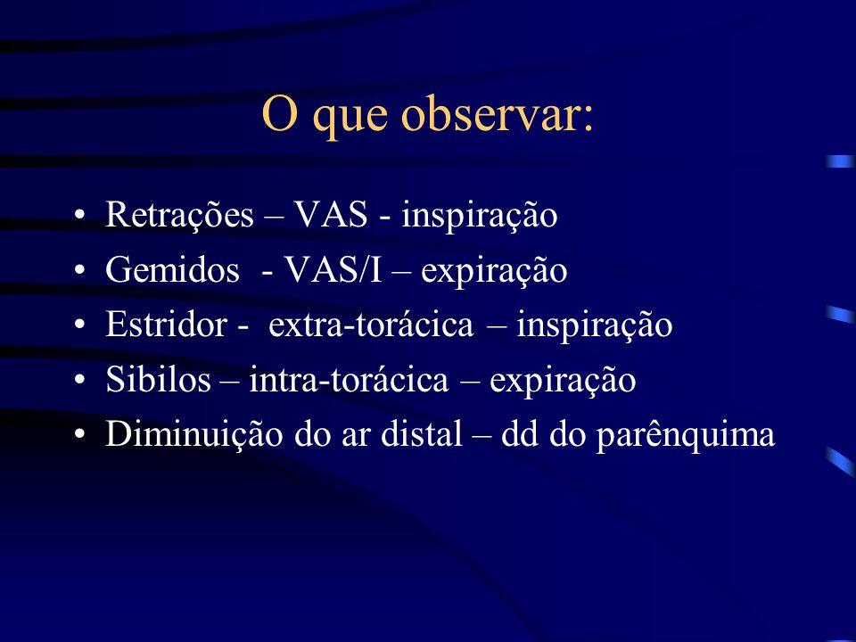 O que observar: Retrações – VAS - inspiração Gemidos - VAS/I – expiração Estridor - extra-torácica – inspiração Sibilos – intra-torácica – expiração D