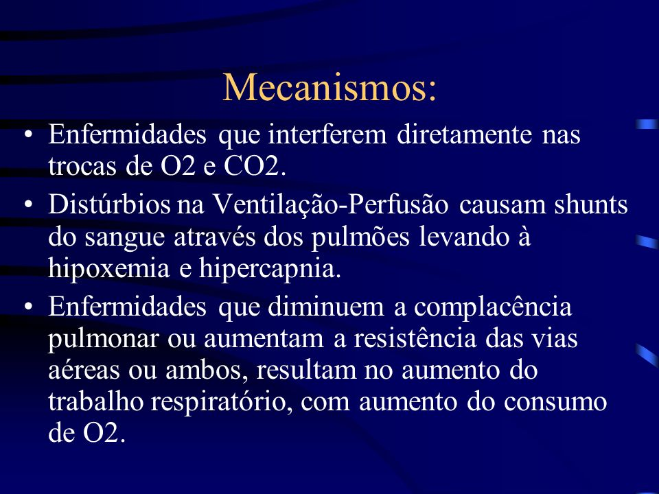 Mecanismos: Enfermidades que interferem diretamente nas trocas de O2 e CO2. Distúrbios na Ventilação-Perfusão causam shunts do sangue através dos pulm