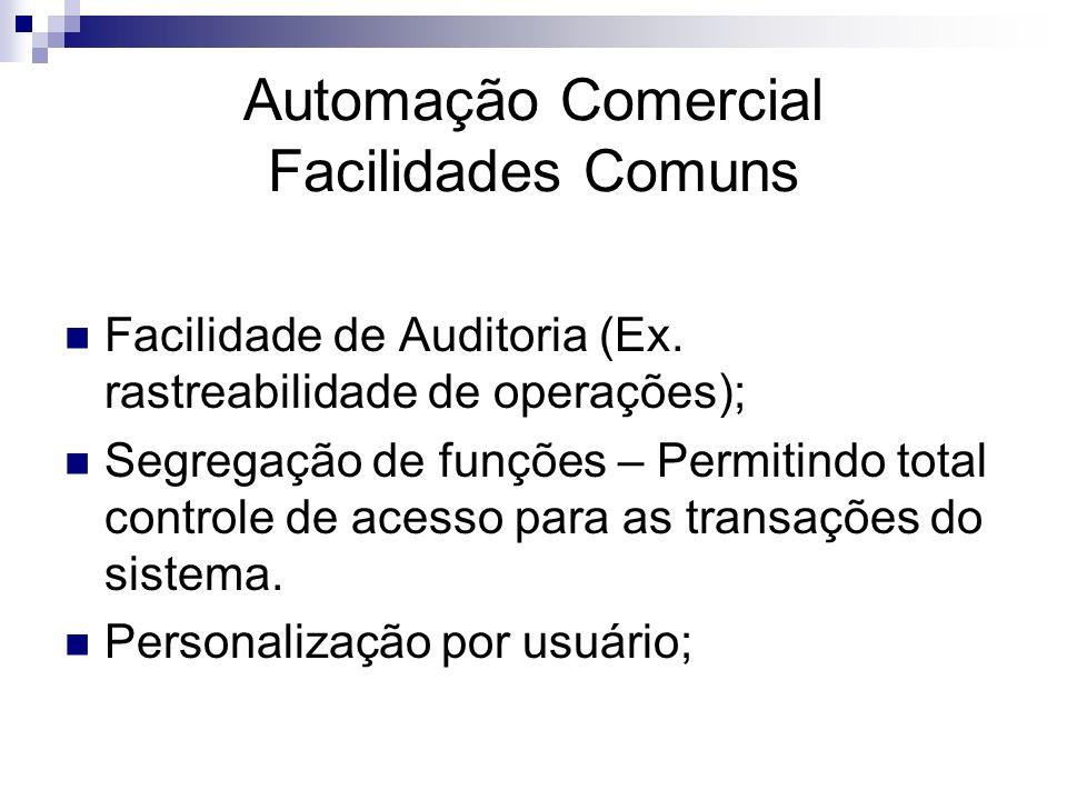 Automação Comercial Facilidades Comuns Facilidade de Auditoria (Ex. rastreabilidade de operações); Segregação de funções – Permitindo total controle d