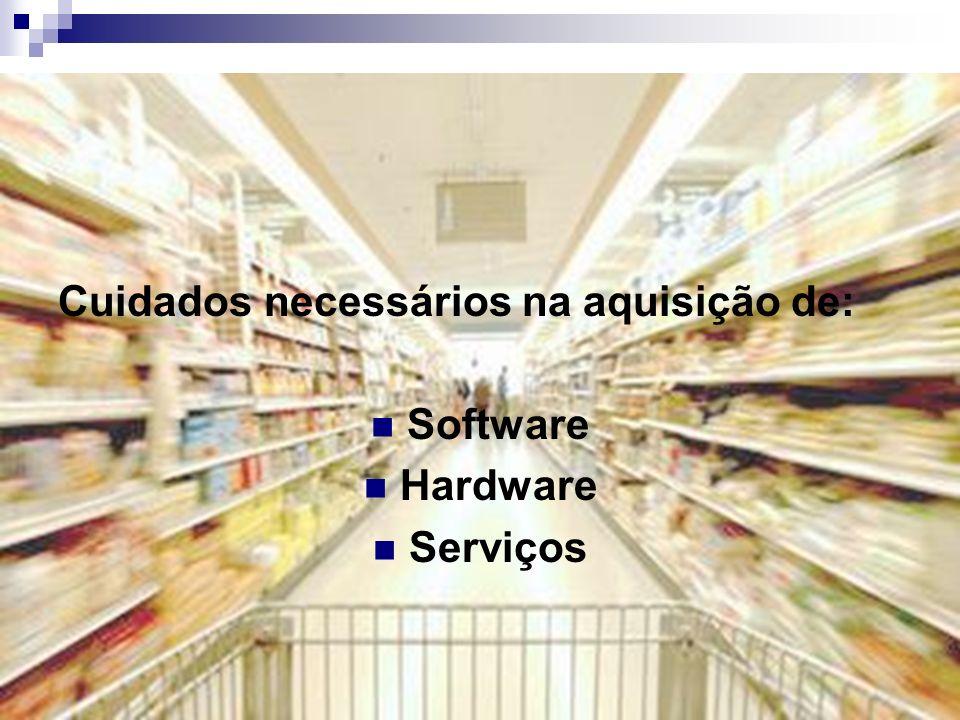 Cuidados necessários na aquisição de: Software Hardware Serviços