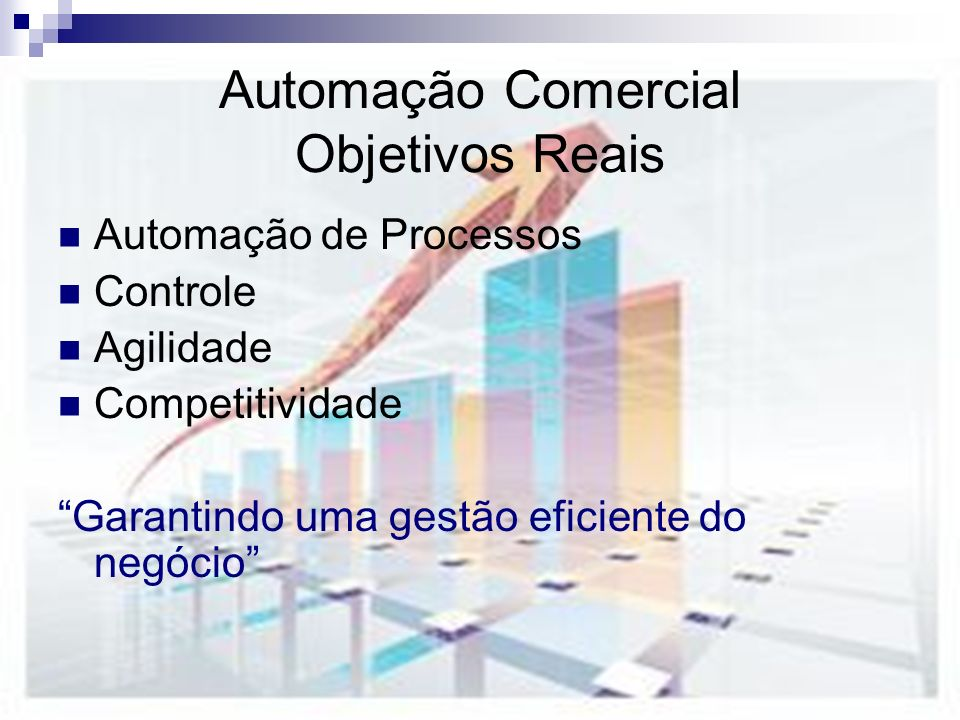 Automação Comercial Objetivos Reais Automação de Processos Controle Agilidade Competitividade Garantindo uma gestão eficiente do negócio
