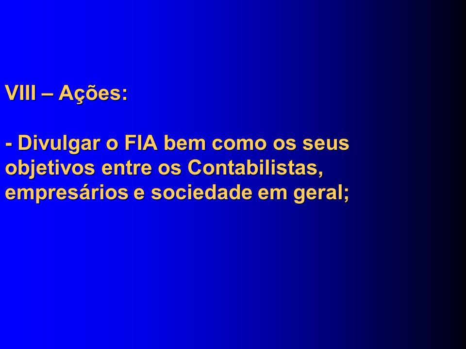 VIII – Ações: - Divulgar o FIA bem como os seus objetivos entre os Contabilistas, empresários e sociedade em geral;