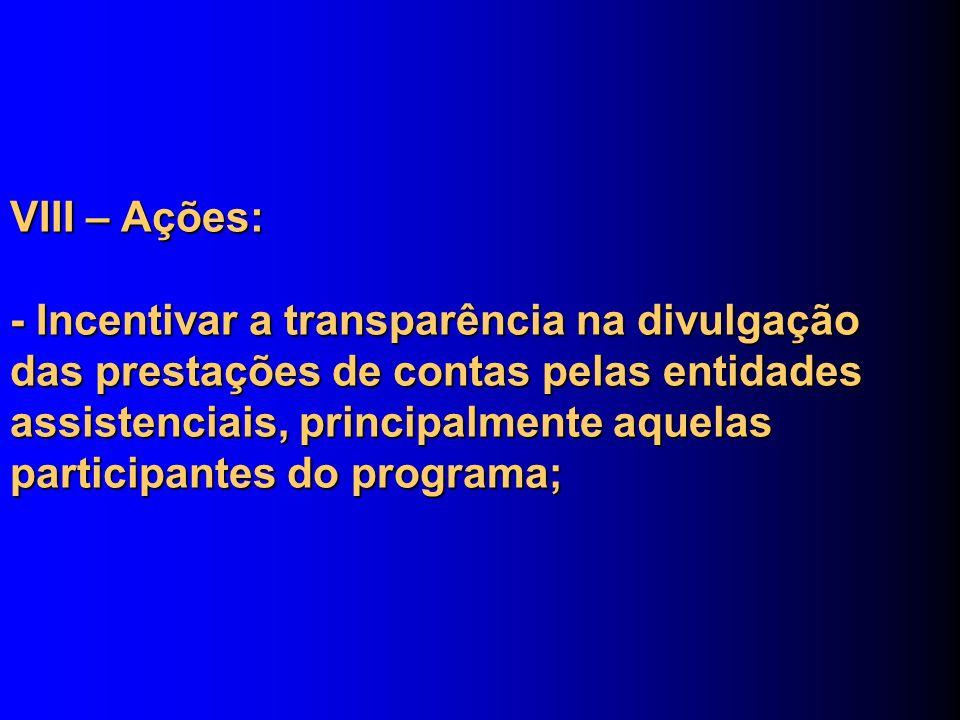 VIII – Ações: - Incentivar a transparência na divulgação das prestações de contas pelas entidades assistenciais, principalmente aquelas participantes
