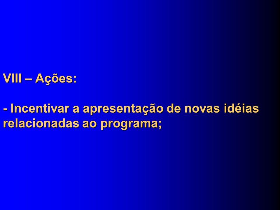 VIII – Ações: - Incentivar a apresentação de novas idéias relacionadas ao programa;