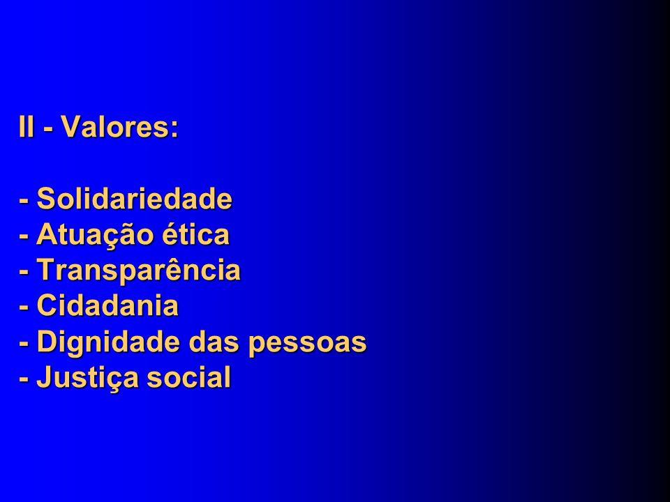 II - Valores: - Solidariedade - Atuação ética - Transparência - Cidadania - Dignidade das pessoas - Justiça social