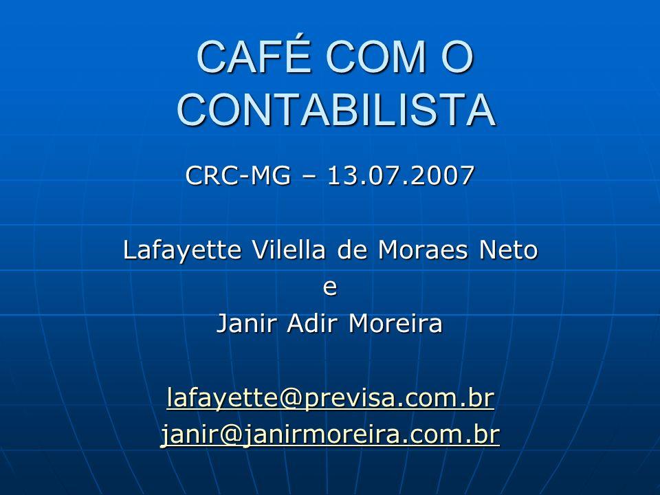 CAFÉ COM O CONTABILISTA CRC-MG – 13.07.2007 Lafayette Vilella de Moraes Neto e Janir Adir Moreira lafayette@previsa.com.br janir@janirmoreira.com.br