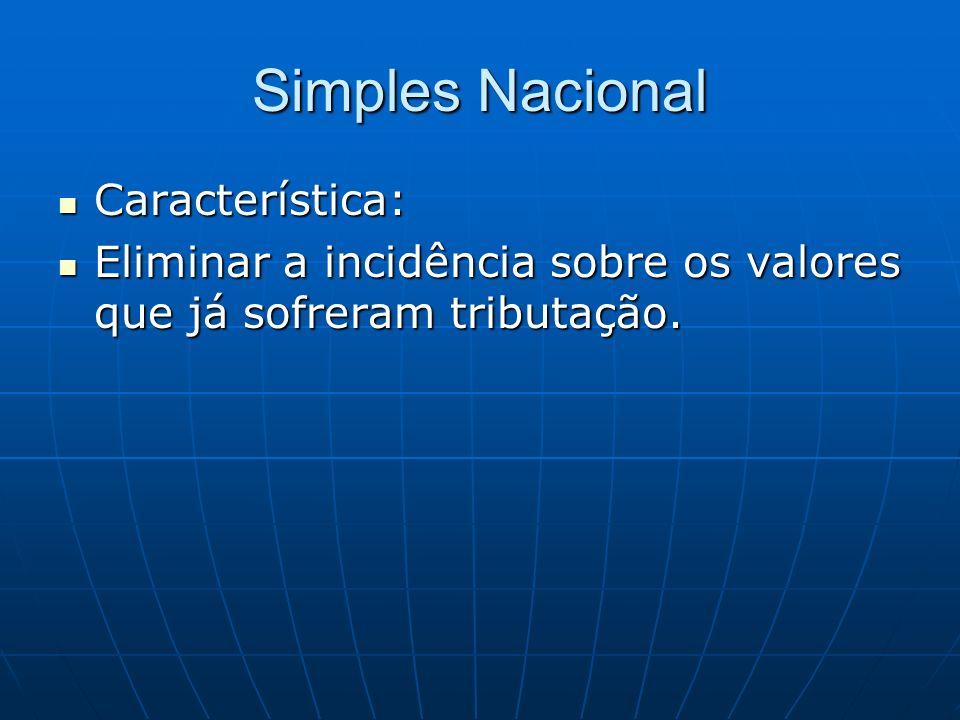 Simples Nacional Característica: Característica: Eliminar a incidência sobre os valores que já sofreram tributação. Eliminar a incidência sobre os val