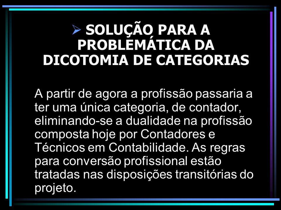 SOLUÇÃO PARA A PROBLEMÁTICA DA DICOTOMIA DE CATEGORIAS A partir de agora a profissão passaria a ter uma única categoria, de contador, eliminando-se a