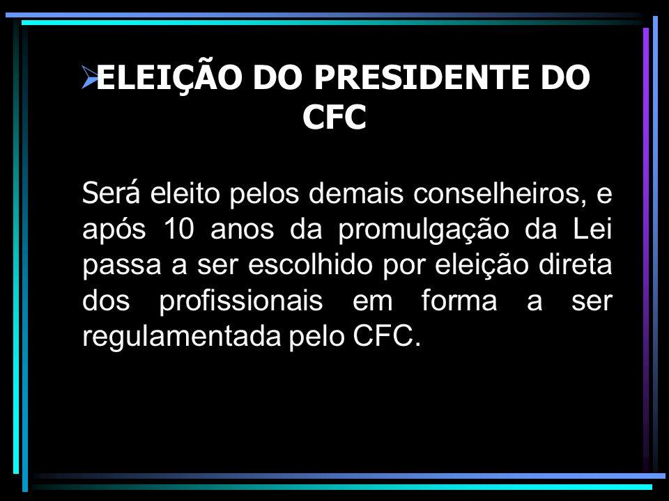 ELEIÇÃO DO PRESIDENTE DO CFC Será e leito pelos demais conselheiros, e após 10 anos da promulgação da Lei passa a ser escolhido por eleição direta dos