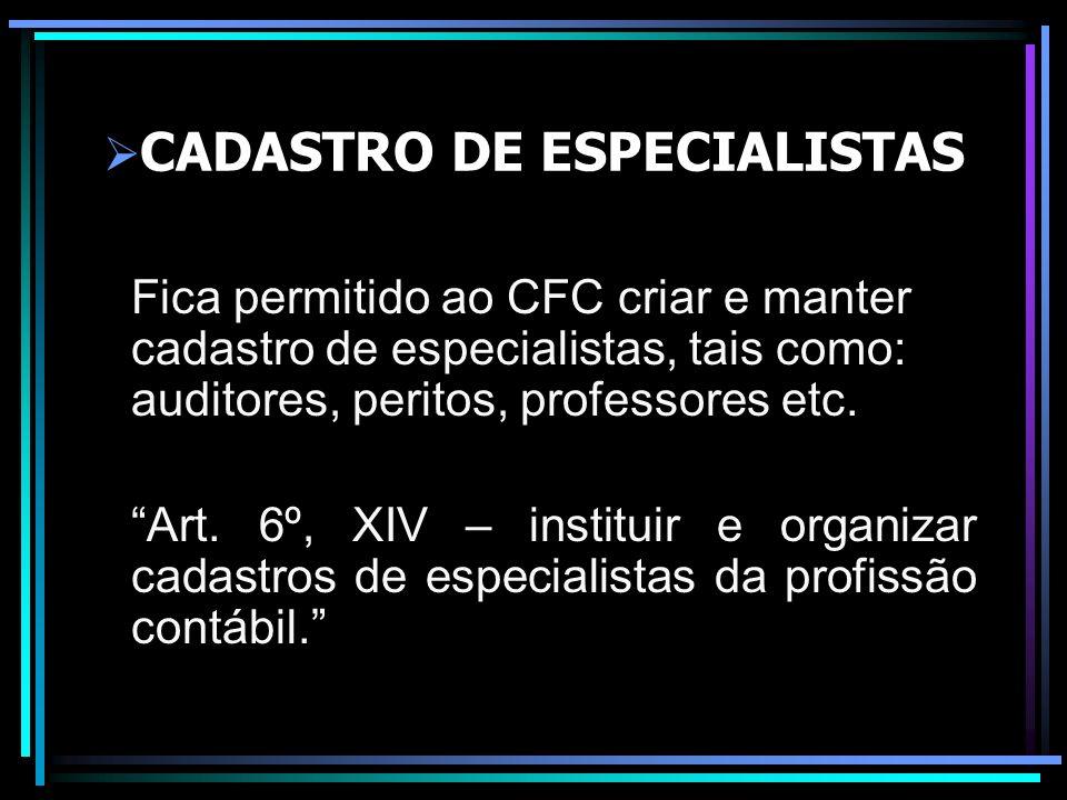 CADASTRO DE ESPECIALISTAS Fica permitido ao CFC criar e manter cadastro de especialistas, tais como: auditores, peritos, professores etc. Art. 6º, XIV