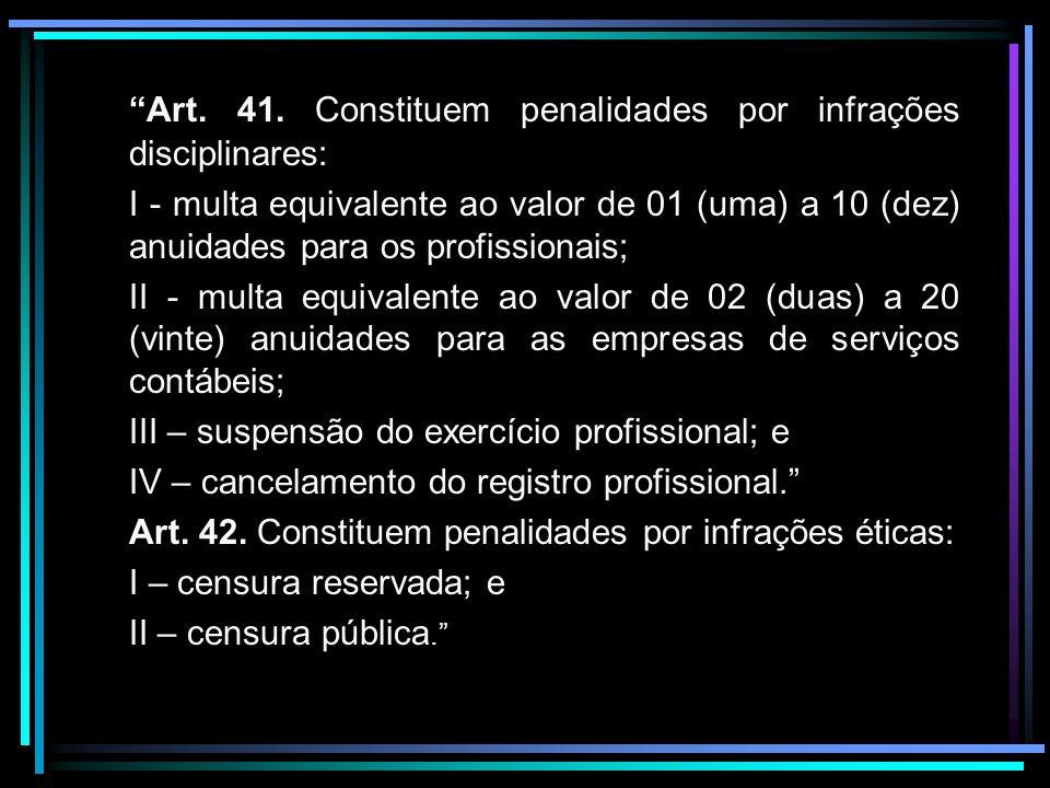 Art. 41. Constituem penalidades por infrações disciplinares: I - multa equivalente ao valor de 01 (uma) a 10 (dez) anuidades para os profissionais; II