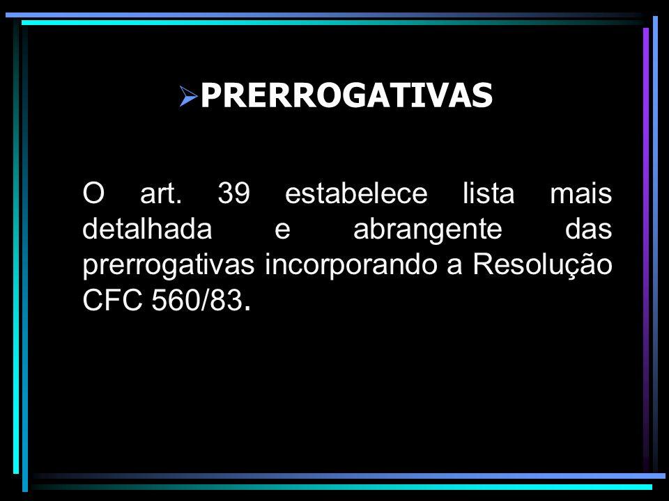 PRERROGATIVAS O art. 39 estabelece lista mais detalhada e abrangente das prerrogativas incorporando a Resolução CFC 560/83.