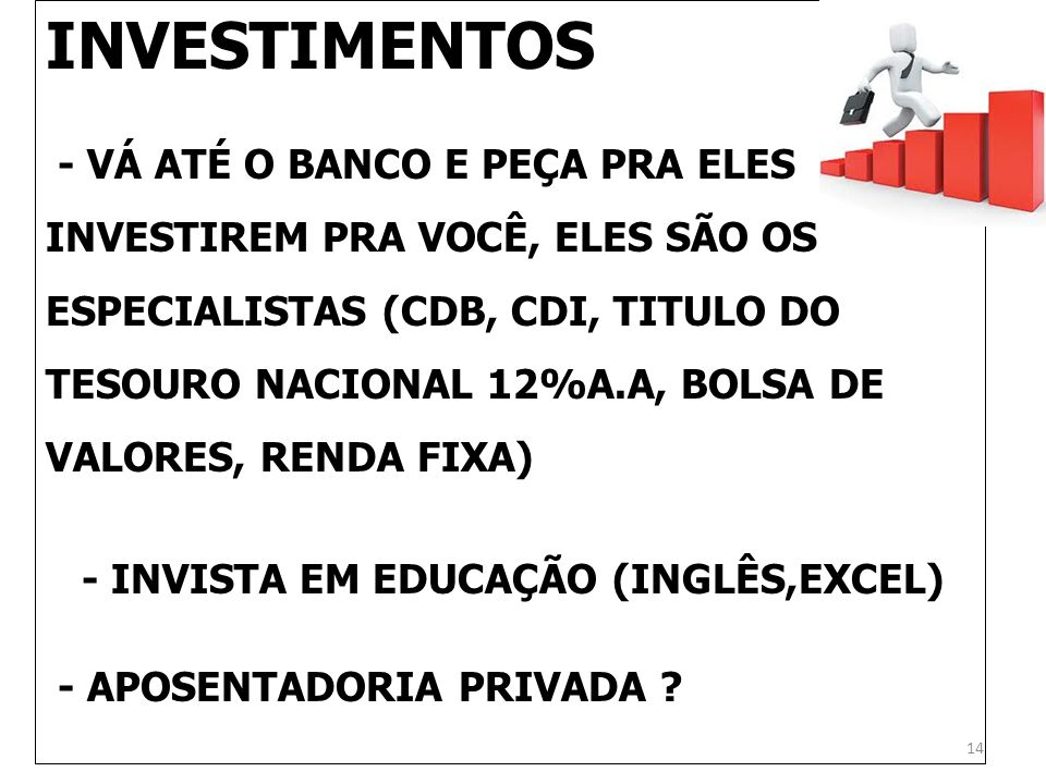 INVESTIMENTOS - VÁ ATÉ O BANCO E PEÇA PRA ELES INVESTIREM PRA VOCÊ, ELES SÃO OS ESPECIALISTAS (CDB, CDI, TITULO DO TESOURO NACIONAL 12%A.A, BOLSA DE V