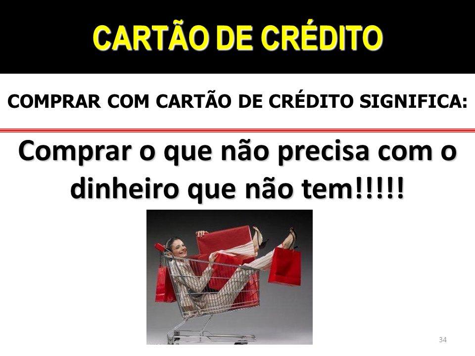 CARTÃO DE CRÉDITO COMPRAR COM CARTÃO DE CRÉDITO SIGNIFICA: Comprar o que não precisa com o dinheiro que não tem!!!!! 34