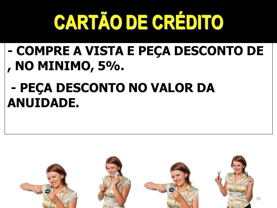 CARTÃO DE CRÉDITO - COMPRE A VISTA E PEÇA DESCONTO DE, NO MINIMO, 5%. - PEÇA DESCONTO NO VALOR DA ANUIDADE. 36