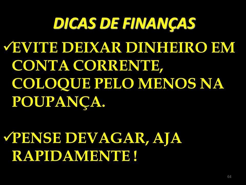 DICAS DE FINANÇAS EVITE DEIXAR DINHEIRO EM CONTA CORRENTE, COLOQUE PELO MENOS NA POUPANÇA. PENSE DEVAGAR, AJA RAPIDAMENTE ! 64
