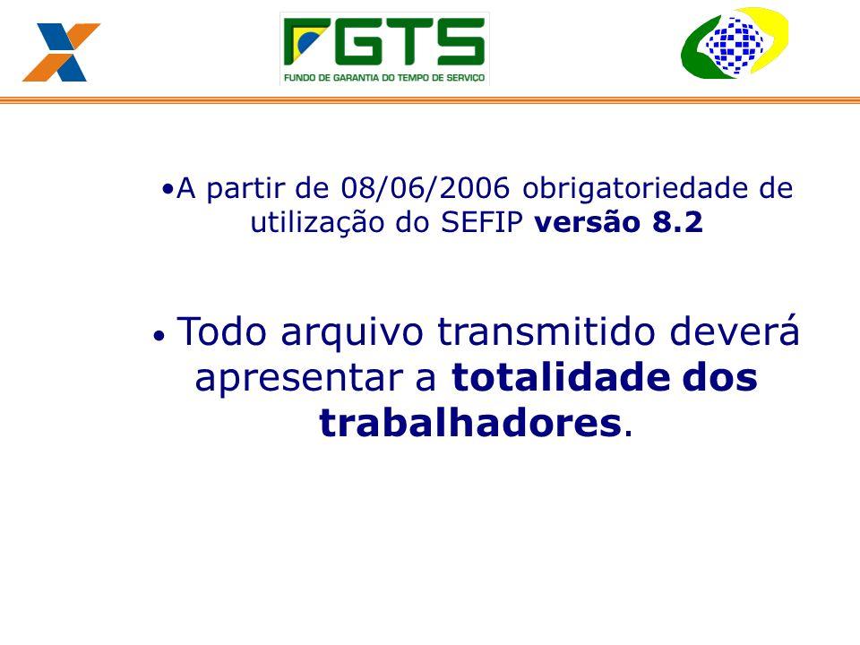 A partir de 08/06/2006 obrigatoriedade de utilização do SEFIP versão 8.2 Todo arquivo transmitido deverá apresentar a totalidade dos trabalhadores.