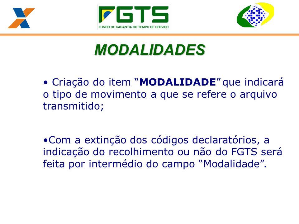 Criação do item MODALIDADEque indicará o tipo de movimento a que se refere o arquivo transmitido; Com a extinção dos códigos declaratórios, a indicação do recolhimento ou não do FGTS será feita por intermédio do campo Modalidade.