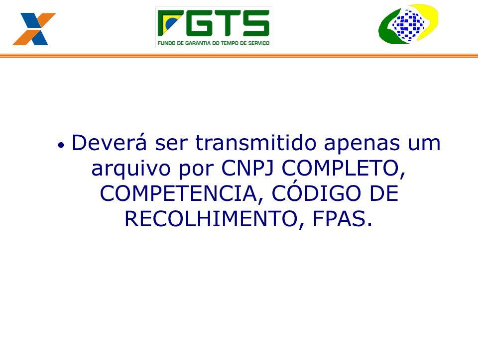 Deverá ser transmitido apenas um arquivo por CNPJ COMPLETO, COMPETENCIA, CÓDIGO DE RECOLHIMENTO, FPAS.