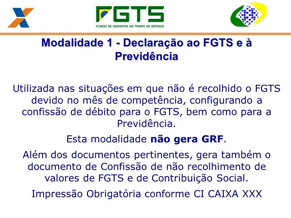 Modalidade 1 - Declaração ao FGTS e à Previdência Utilizada nas situações em que não é recolhido o FGTS devido no mês de competência, configurando a confissão de débito para o FGTS, bem como para a Previdência.