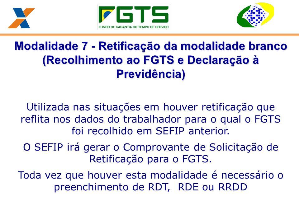 Modalidade 7 - Retificação da modalidade branco (Recolhimento ao FGTS e Declaração à Previdência) Utilizada nas situações em houver retificação que reflita nos dados do trabalhador para o qual o FGTS foi recolhido em SEFIP anterior.